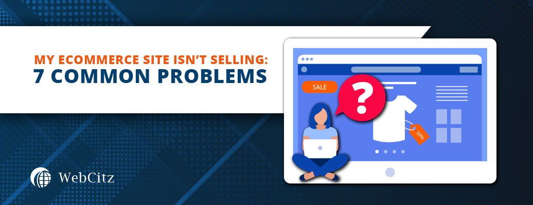 My Ecommerce Site is Not Selling: 7 Common Problems Image